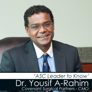 """Dr Yousif A-Rahim – """"ASC Leader to Know"""" Covenant Surgical Partners Chief Medical Officer"""